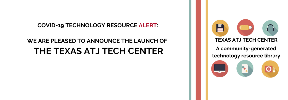 COVID-19 Technology Resource Alert: We are pleased to announce the launch of The Texas ATJ Tech Center: A community-generated technology resource library